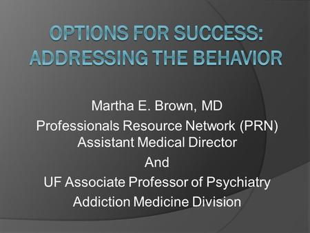 Martha E. Brown, MD Professionals Resource Network (PRN) Assistant Medical Director And UF Associate Professor of Psychiatry Addiction Medicine Division.