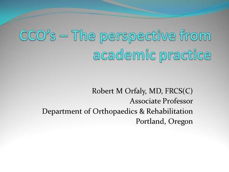 Robert M Orfaly, MD, FRCS(C) Associate Professor Department of Orthopaedics & Rehabilitation Portland, Oregon.