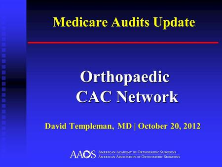 Medicare Audits Update Orthopaedic CAC Network Orthopaedic CAC Network David Templeman, MD | October 20, 2012.