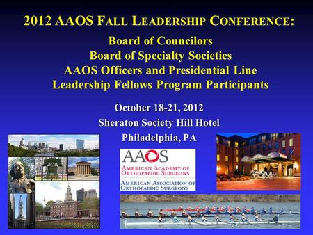 2012 AAOS F ALL L EADERSHIP C ONFERENCE : October 18-21, 2012 Sheraton Society Hill Hotel Philadelphia, PA Board of Councilors Board of Specialty Societies.
