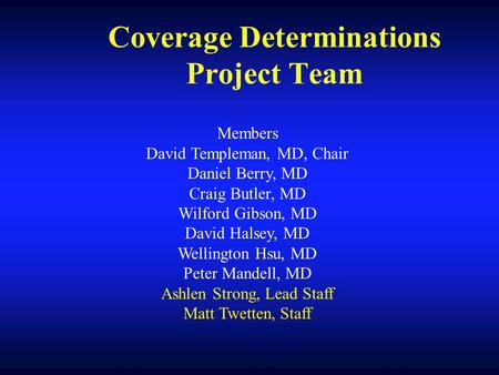 Coverage Determinations Project Team Members David Templeman, MD, Chair Daniel Berry, MD Craig Butler, MD Wilford Gibson, MD David Halsey, MD Wellington.