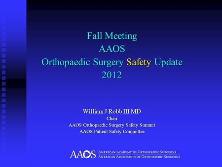 Fall Meeting AAOS Orthopaedic Surgery Safety Update 2012 William J Robb III MD Chair AAOS Orthopaedic Surgery Safety Summit AAOS Patient Safety Committee.