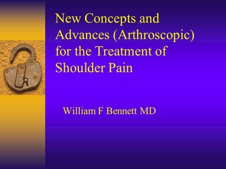 New Concepts and Advances (Arthroscopic) for the Treatment of Shoulder Pain William F Bennett MD.