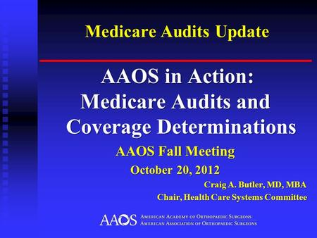 Medicare Audits Update AAOS in Action: AAOS in Action: Medicare Audits and Coverage Determinations AAOS Fall Meeting October 20, 2012 Craig A. Butler,