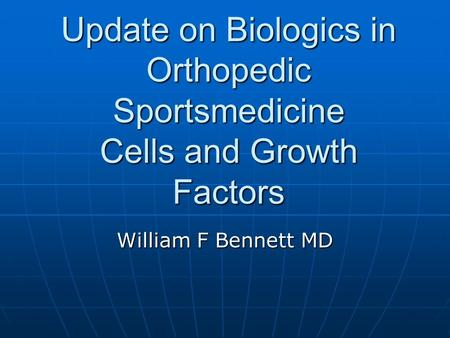 Update on Biologics in Orthopedic Sportsmedicine Cells and Growth Factors William F Bennett MD.