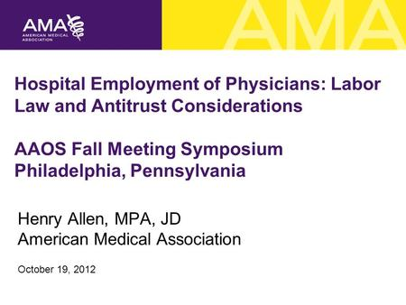 Hospital Employment of Physicians: Labor Law and Antitrust Considerations AAOS Fall Meeting Symposium Philadelphia, Pennsylvania Henry Allen, MPA, JD American.