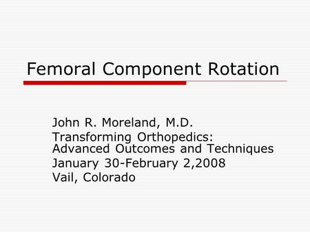 Femoral Component Rotation John R. Moreland, M.D. Transforming Orthopedics: Advanced Outcomes and Techniques January 30-February 2,2008 Vail, Colorado.