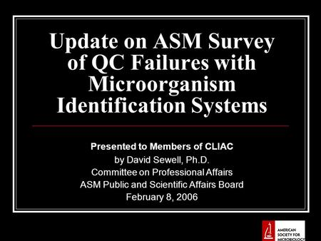 Update on ASM Survey of QC Failures with Microorganism Identification Systems Presented to Members of CLIAC by David Sewell, Ph.D. Committee on Professional.
