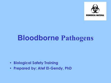 Bloodborne Pathogens Biological Safety Training Prepared by: Atef El-Gendy, PhD.