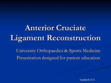 Anterior Cruciate Ligament Reconstruction University Orthopaedics & Sports Medicine Presentation designed for patient education Updated 2/11.
