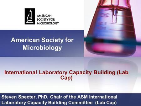 Steven Specter, PhD, Chair of the ASM International Laboratory Capacity Building Committee (Lab Cap) International Laboratory Capacity Building (Lab Cap)