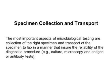 Specimen Collection and Transport The most important aspects of microbiological testing are collection of the right specimen and transport of the specimen.
