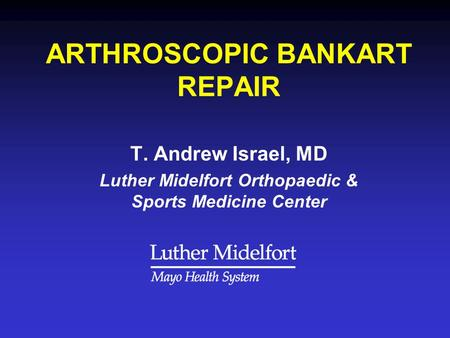 ARTHROSCOPIC BANKART REPAIR T. Andrew Israel, MD Luther Midelfort Orthopaedic & Sports Medicine Center.
