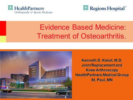 Evidence Based Medicine: Treatment of Osteoarthritis. Kenneth D. Kleist, M.D. Joint Replacement and Knee Arthroscopy HealthPartners Medical Group St. Paul,