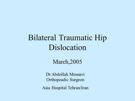 Bilateral Traumatic Hip Dislocation March,2005 Dr Abdollah Mousavi Orthopeadic Surgeon Asia Hospital Tehran/Iran.