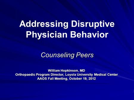 Addressing Disruptive Physician Behavior Counseling Peers William Hopkinson, MD Orthopaedic Program Director, Loyola University Medical Center AAOS Fall.