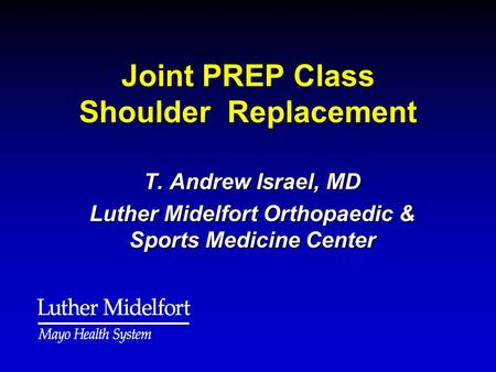 Joint PREP Class Shoulder Replacement T. Andrew Israel, MD Luther Midelfort Orthopaedic & Sports Medicine Center.