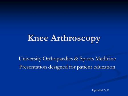 Knee Arthroscopy University Orthopaedics & Sports Medicine Presentation designed for patient education Updated 2/11.