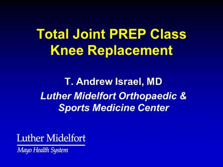 Total Joint PREP Class Knee Replacement T. Andrew Israel, MD Luther Midelfort Orthopaedic & Sports Medicine Center.