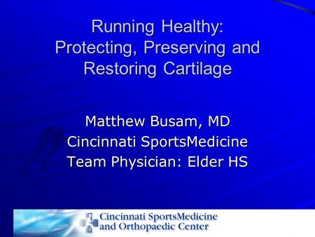 Running Healthy: Protecting, Preserving and Restoring Cartilage Matthew Busam, MD Cincinnati SportsMedicine Team Physician: Elder HS.