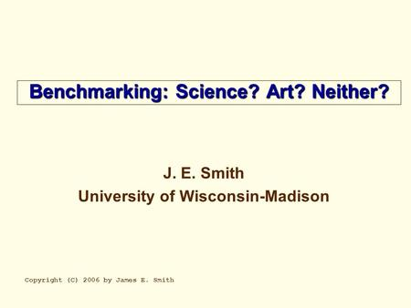 Benchmarking: Science? Art? Neither? J. E. Smith University of Wisconsin-Madison Copyright (C) 2006 by James E. Smith.