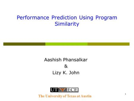 1 Aashish Phansalkar & Lizy K. John Performance Prediction Using Program Similarity The University of Texas at Austin.