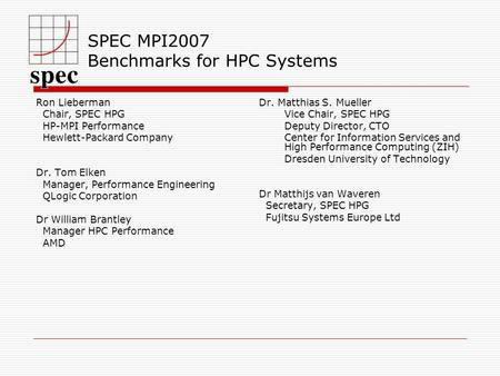 SPEC MPI2007 Benchmarks for HPC Systems Ron Lieberman Chair, SPEC HPG HP-MPI Performance Hewlett-Packard Company Dr. Tom Elken Manager, Performance Engineering.