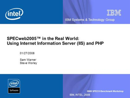 IBM Systems & Technology Group 2008 SPEC® Benchmark Workshop IBM, INTEL, 2008 SPECweb2005 in the Real World: Using Internet Information Server (IIS) and.