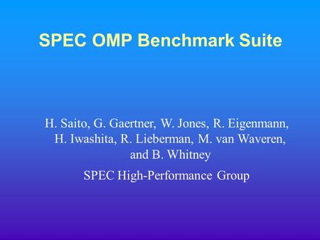 SPEC OMP Benchmark Suite H. Saito, G. Gaertner, W. Jones, R. Eigenmann, H. Iwashita, R. Lieberman, M. van Waveren, and B. Whitney SPEC High-Performance.