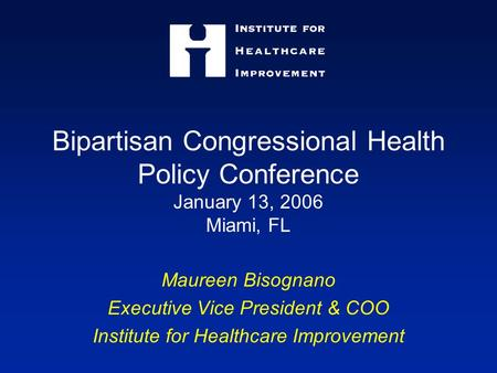 Bipartisan Congressional Health Policy Conference January 13, 2006 Miami, FL Maureen Bisognano Executive Vice President & COO Institute for Healthcare.