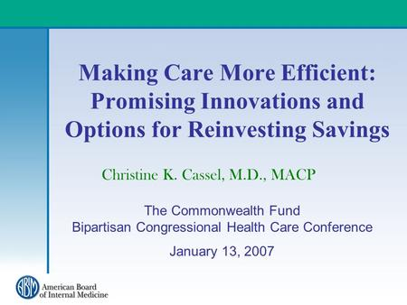 Making Care More Efficient: Promising Innovations and Options for Reinvesting Savings Christine K. Cassel, M.D., MACP The Commonwealth Fund Bipartisan.