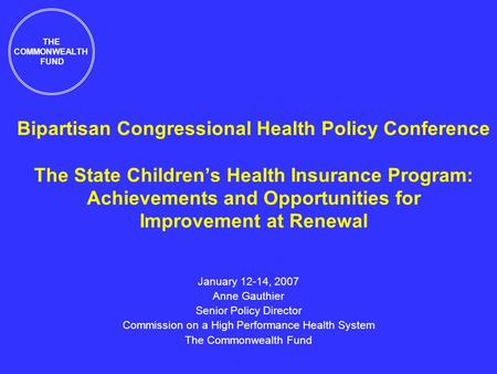 Bipartisan Congressional Health Policy Conference The State Childrens Health Insurance Program: Achievements and Opportunities for Improvement at Renewal.
