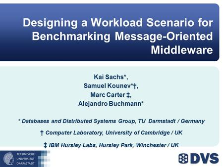 Designing a Workload Scenario for Benchmarking Message-Oriented Middleware Kai Sachs*, Samuel Kounev*, Marc Carter, Alejandro Buchmann* * Databases and.