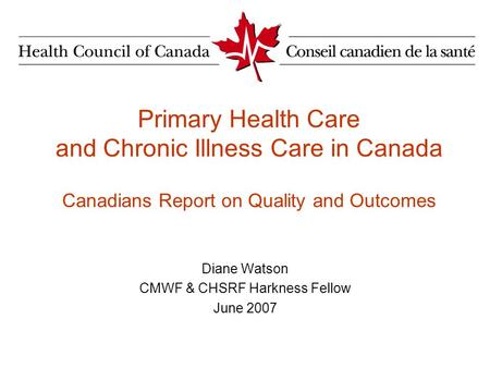 Primary Health Care and Chronic Illness Care in Canada Canadians Report on Quality and Outcomes Diane Watson CMWF & CHSRF Harkness Fellow June 2007.