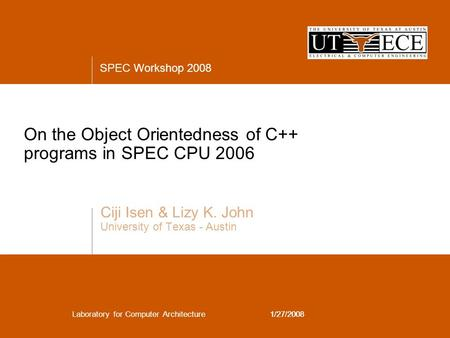 SPEC Workshop 2008 Laboratory for Computer Architecture1/27/2008 On the Object Orientedness of C++ programs in SPEC CPU 2006 Ciji Isen & Lizy K. John University.