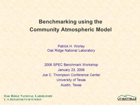 O AK R IDGE N ATIONAL L ABORATORY U. S. D EPARTMENT OF E NERGY 1 Benchmarking using the Community Atmospheric Model Patrick H. Worley Oak Ridge National.