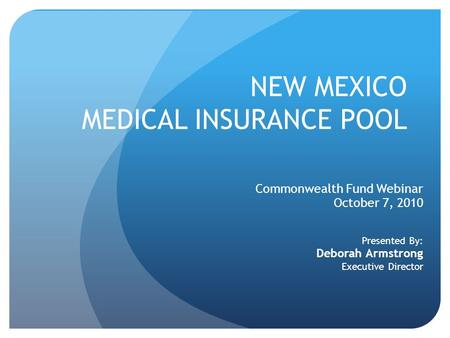 NEW MEXICO MEDICAL INSURANCE POOL Commonwealth Fund Webinar October 7, 2010 Presented By: Deborah Armstrong Executive Director.