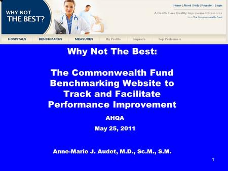 1 Why Not The Best: The Commonwealth Fund Benchmarking Website to Track and Facilitate Performance Improvement Anne-Marie J. Audet, M.D., Sc.M., S.M. AHQA.