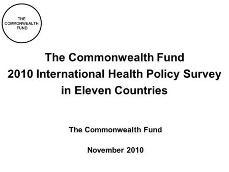 THE COMMONWEALTH FUND The Commonwealth Fund 2010 International Health Policy Survey in Eleven Countries The Commonwealth Fund November 2010.