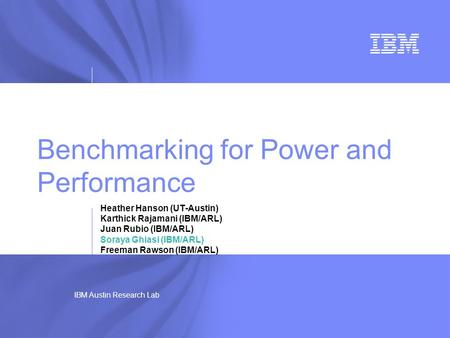 IBM Austin Research Lab Benchmarking for Power and Performance Heather Hanson (UT-Austin) Karthick Rajamani (IBM/ARL) Juan Rubio (IBM/ARL) Soraya Ghiasi.
