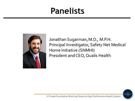 A Private Foundation Working Toward a High Performance Health System Panelists Jonathan Sugarman, M.D., M.P.H. Principal Investigator, Safety Net Medical.