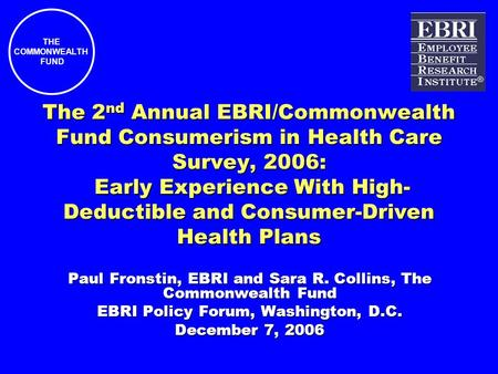 THE COMMONWEALTH FUND The 2 nd Annual EBRI/Commonwealth Fund Consumerism in Health Care Survey, 2006: Early Experience With High- Deductible and Consumer-Driven.