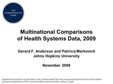 Multinational Comparisons of Health Systems Data, 2009 Gerard F. Anderson and Patricia Markovich Johns Hopkins University November 2009 Support for this.
