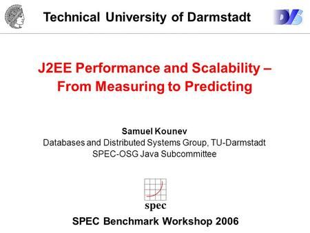 Technical University of Darmstadt J2EE Performance and Scalability – From Measuring to Predicting Samuel Kounev Databases and Distributed Systems Group,