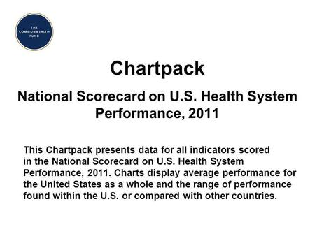 Chartpack National Scorecard on U.S. Health System Performance, 2011 This Chartpack presents data for all indicators scored in the National Scorecard on.