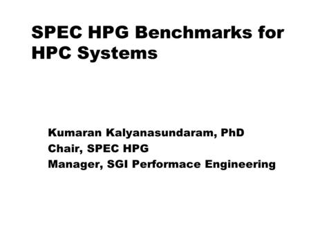 SPEC HPG Benchmarks for HPC Systems Kumaran Kalyanasundaram for SPEC High-Performance Group Kumaran Kalyanasundaram, PhD Chair, SPEC HPG Manager, SGI Performace.