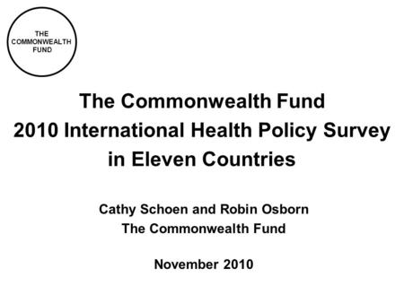 THE COMMONWEALTH FUND The Commonwealth Fund 2010 International Health Policy Survey in Eleven Countries Cathy Schoen and Robin Osborn The Commonwealth.