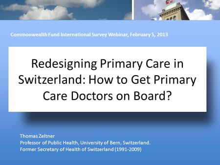 Redesigning Primary Care in Switzerland: How to Get Primary Care Doctors on Board? Thomas Zeltner Professor of Public Health, University of Bern, Switzerland.