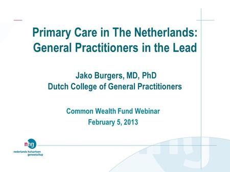 Primary Care in The Netherlands: General Practitioners in the Lead Jako Burgers, MD, PhD Dutch College of General Practitioners Common Wealth Fund Webinar.
