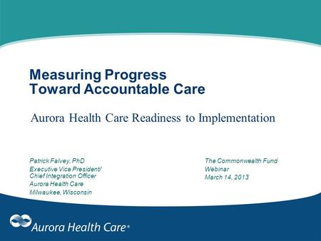 Measuring Progress Toward Accountable Care Aurora Health Care Readiness to Implementation Patrick Falvey, PhD Executive Vice President/ Chief Integration.